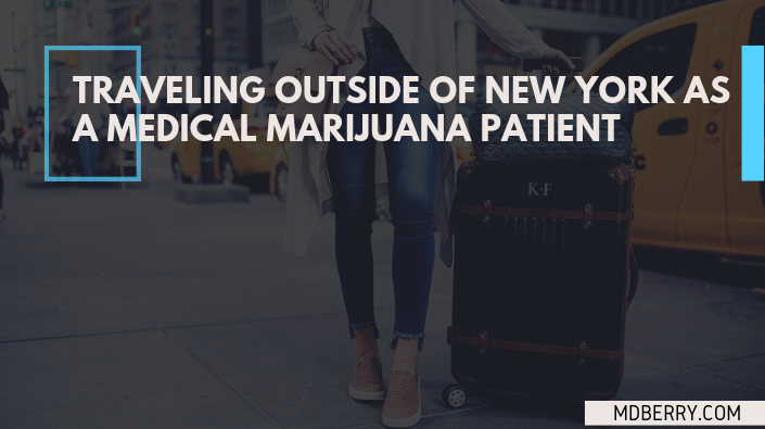 TRAVELING OUTSIDE OF NEW YORK AS A MEDICAL MARIJUANA PATIENT