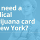 Do I need a medical marijuana card in New York?